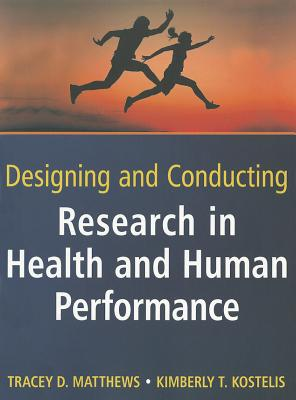 Designing and Conducting Research in Health and Human Performance By Matthews, Tracey D./ Kostelis, Kimberly T.